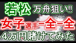 【競艇・ボートレース】若松で「女子選手-全-全」4万円賭けてみた!!