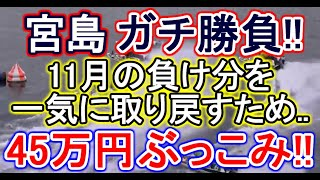 【競艇・ボートレース】11月の負け分を一気に取り戻すため宮島でガチ勝負45万円ぶっこみ!!