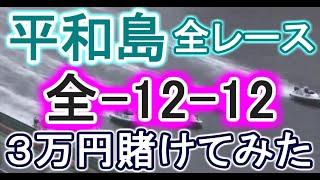 【競艇・ボートレース】平和島で全レース「全-12-12」3万円賭けてみた!!
