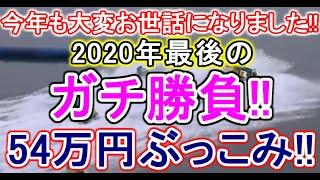【競艇・ボートレース】2020年最後のガチ勝負54万円ぶっこみ!!!!良いお年を☆