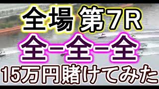 【競艇・ボートレース】第7Rが荒れやすい!?全場第7R「全-全-全」15万円賭けてみた!!