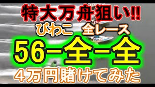 【競艇・ボートレース】特大万舟狙い!!びわこで全レース「56-全-全」4万円賭けてみた!!