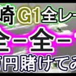 【競艇・ボートレース】尼崎G1全レース「全-全-1」4万円賭けてみた!!
