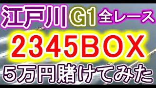 【競艇・ボートレース】江戸川G1全レース「2345BOX」5万円賭けてみた!!