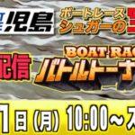 ボートレース児島ライブ:バトルトーナメント最終日『シュガーの宝舟』LIVE競艇配信
