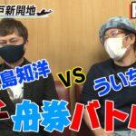ういち vs 永島知洋 ボートレースチケットショップ神戸新開地 舟券バトル! Part 2