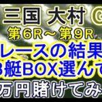 【競艇・ボートレース】津 三国 大村G1第6R~9Rそれぞれ前半レースの結果見て3艇BOX選んで7万円賭けてみた!!