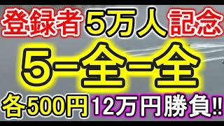 【競艇・ボートレース】チャンネル登録者数5万人記念!!常滑で全レース「5-全-全」各500円計12万円勝負!!