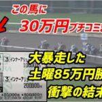 【競馬】当たれば帯!!土曜85万円勝ちのタコルが日曜の最終レースで30万円ブチ込んだ結果とは!?