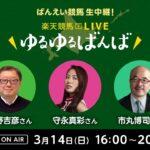 楽天競馬LIVE:ゆるゆるばんば 3月14日(日) 矢野吉彦・守永真彩・市丸博司