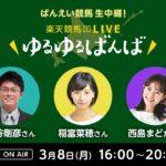 楽天競馬LIVE:ゆるゆるばんば 3月8日(月) 古谷剛彦・稲富菜穂・西島まどか