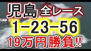 【競艇・ボートレース】児島で全レース「1-23-56」19万円勝負!!!