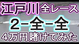 【競艇・ボートレース】江戸川で全レース「2-全-全」4万円賭けてみた!!