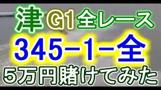 【競艇・ボートレース】津G1全レース「345-1-全」5万賭けてみた!!