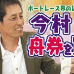 サンテレビ「ボートの時間!」# 264「今村豊 舟券を買う」2021年4月18日放送