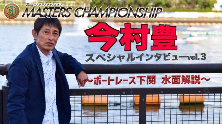 【下関ボート・マスターズチャンピオン】今村豊 スペシャルインタビューvol.3 〜ボートレース下関 水面解説〜