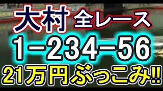 【競艇・ボートレース】大村で全レース「1-234-56」21万円ぶっこみ!!