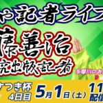 どちゃ記者ライブ【第28回多摩川さつき杯:開催4日目】5/1(土)