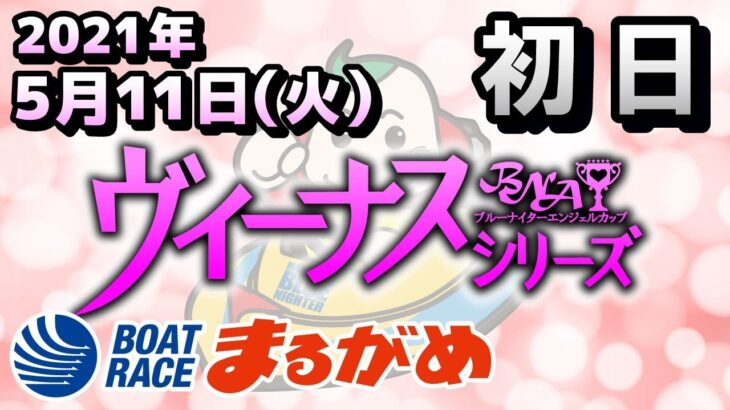 【まるがめLIVE】2021.05.11~初日~ヴィーナスシリーズ ブルーナイターエンジェルCUP