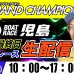 SGボートレース児島 最終日/生配信『舟券カジュアル勢〜楽しんでいきましょう!ライブ』グラチャン競艇