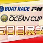 【展望】SG第26回オーシャンカップ 5日目展望|ボートレース芦屋|ボートレース
