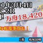 転覆アリ!【万舟】びわこ2R 18,420円 ボートレース 2021年3月4日