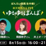 楽天競馬LIVE:ゆるゆるばんば 8月15日(日) 古谷剛彦・岡部玲子・井上オークス