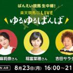 楽天競馬LIVE:ゆるゆるばんば 8月23日(月) 津田麻莉奈・稲富菜穂・吉田サラダ(ものいい)