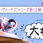 【ボートレースライブ】大村一般 ヴィーナスシリーズ第12戦 初日 1~12R