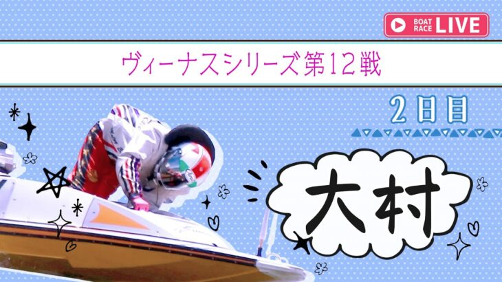 【ボートレースライブ】大村一般 ヴィーナスシリーズ第12戦 2日目 1~12R