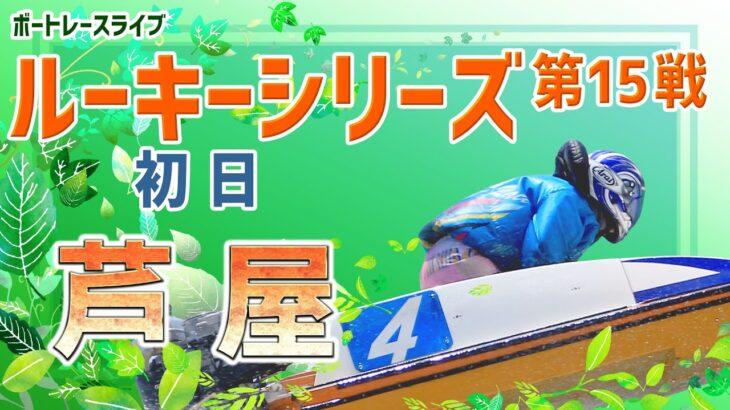 【ボートレースライブ】芦屋一般 ルーキーシリーズ第15戦 スカパー!・JLCカップ 初日 1~12R
