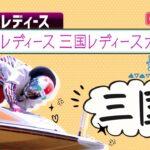 【ボートレースライブ】三国GⅢオールレディース  最終日 1~12R