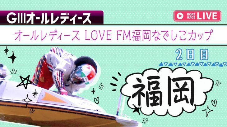 【ボートレースライブ】福岡GⅢ オールレディース LOVE FM福岡なでしこカップ 2日目 1~12R
