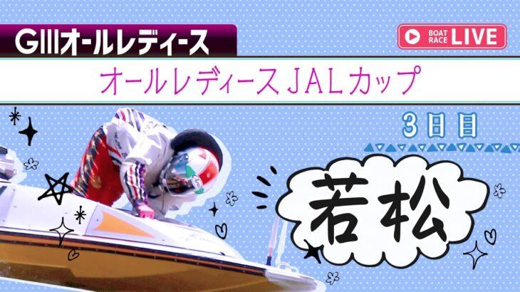 【ボートレースライブ】若松GⅢ オールレディースJALカップ 3日目 1~12R
