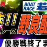 ボートレース若松 優勝戦生配信『週末!ボートレース野良配信』