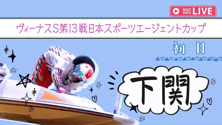 【ボートレースライブ】下関一般 ヴィーナスS第13戦日本スポーツエージェントカップ 初日 1~12R