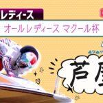 【ボートレースライブ】芦屋G3 オールレディース マクール杯 4日目 1~12R