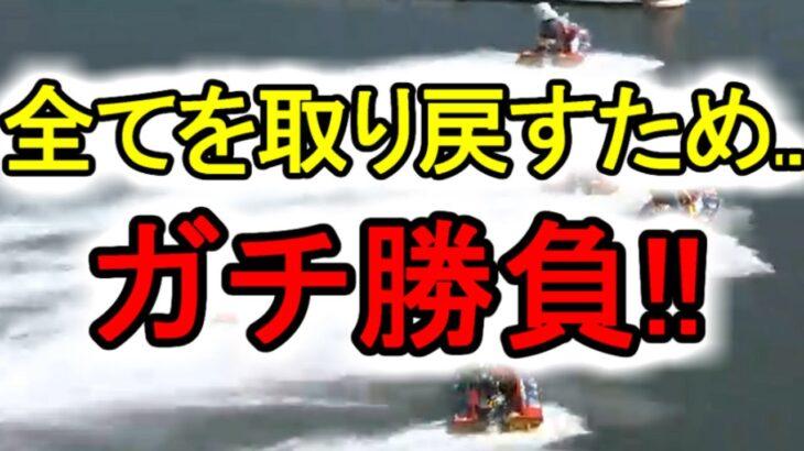 【競艇・ボートレース】全てを取り戻すため..ガチ勝負!!